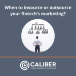 """Blue square image with the words """"when to insource or outsource your fintech's marketing? There is a round white circle in the center with a man looking up to a company organization chart. Caliber Corporate Advisers is centered on the bottom."""